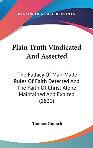 9780548926611: Plain Truth Vindicated And Asserted: The Fallacy Of Man-Made Rules Of Faith Detected And The Faith Of Christ Alone Maintained And Exalted (1830)