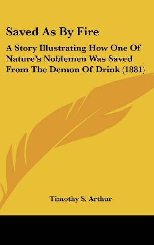 9780548937044: Saved As By Fire: A Story Illustrating How One Of Nature's Noblemen Was Saved From The Demon Of Drink (1881)