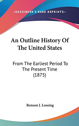 An Outline History Of The United States: From The Earliest Period To The Present Time (1875) (9780548937884) by Lossing, Benson J.