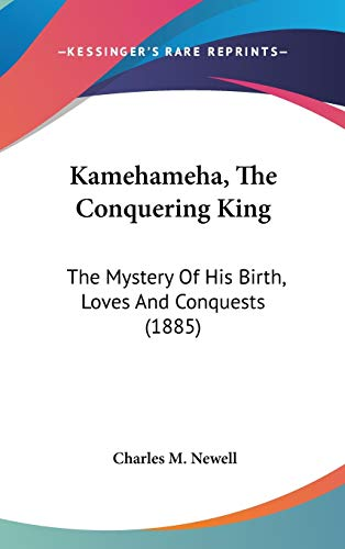 9780548938089: Kamehameha, The Conquering King: The Mystery Of His Birth, Loves And Conquests (1885)