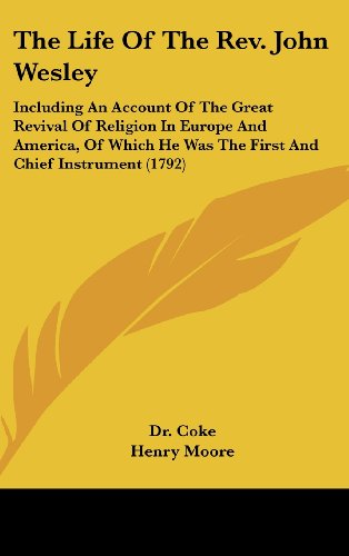 The Life Of The Rev. John Wesley: Including An Account Of The Great Revival Of Religion In Europe And America, Of Which He Was The First And Chief Instrument (1792) (0548943958) by Dr. Coke; Henry Moore