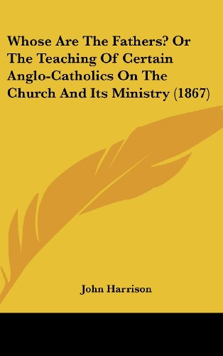 Whose Are The Fathers? Or The Teaching Of Certain Anglo-Catholics On The Church And Its Ministry (1867) (9780548945704) by John Harrison