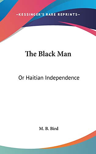 9780548966549: The Black Man: Or Haitian Independence: Deduced From Historical Notes And Dedicated To The Government And People Of Haiti (1869)