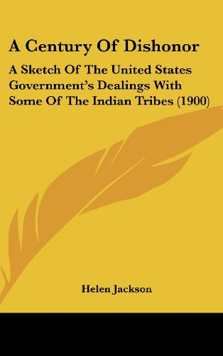 9780548967928: A Century Of Dishonor: A Sketch Of The United States Government's Dealings With Some Of The Indian Tribes (1900)
