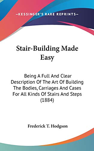 9780548970966: Stair-Building Made Easy: Being A Full And Clear Description Of The Art Of Building The Bodies, Carriages And Cases For All Kinds Of Stairs And Steps (1884)