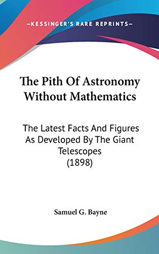 9780548974193: The Pith Of Astronomy Without Mathematics: The Latest Facts And Figures As Developed By The Giant Telescopes (1898)