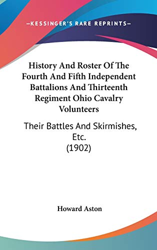 9780548977101: History And Roster Of The Fourth And Fifth Independent Battalions And Thirteenth Regiment Ohio Cavalry Volunteers: Their Battles And Skirmishes, Etc. (1902)