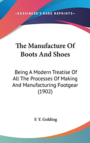 9780548983881: The Manufacture Of Boots And Shoes: Being A Modern Treatise Of All The Processes Of Making And Manufacturing Footgear (1902)