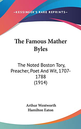 9780548983928: The Famous Mather Byles: The Noted Boston Tory, Preacher, Poet And Wit, 1707-1788 (1914)