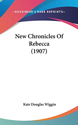 New Chronicles Of Rebecca (1907) (9780548983973) by Kate Douglas Wiggin