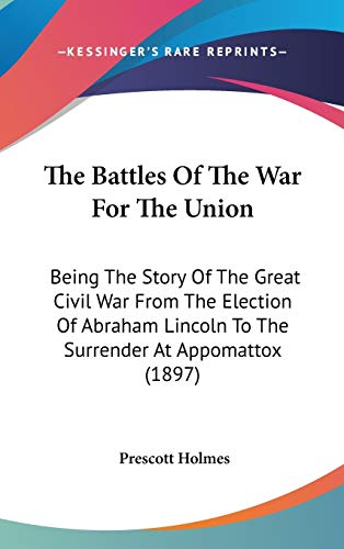 9780548987360: The Battles of the War for the Union: Being the Story of the Great Civil War from the Election of Abraham Lincoln to the Surrender at Appomattox (1897
