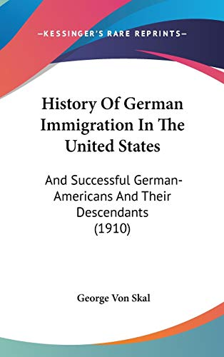 9780548989135: History of German Immigration in the United States: And Successful German-Americans and Their Descendants (1910)