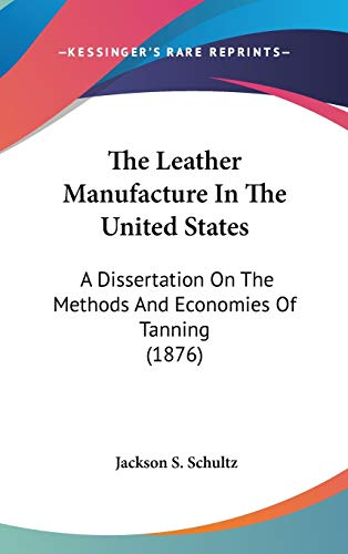 The Leather Manufacture in the United States: A Dissertation on the Methods and Economies of ...