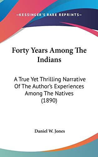 9780548992357: Forty Years Among The Indians: A True Yet Thrilling Narrative Of The Author's Experiences Among The Natives (1890)