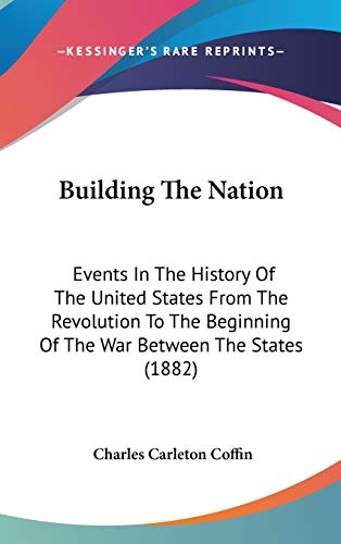 Building The Nation: Events In The History Of The United States From The Revolution To The Beginning Of The War Between The States (1882) (0548996520) by Charles Carleton Coffin