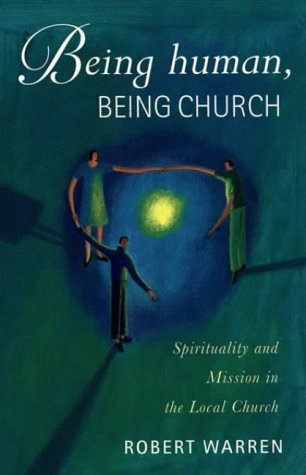 Being Human, Being Church: Spirituality and Mission in the Local Church (0551029056) by Robert Warren