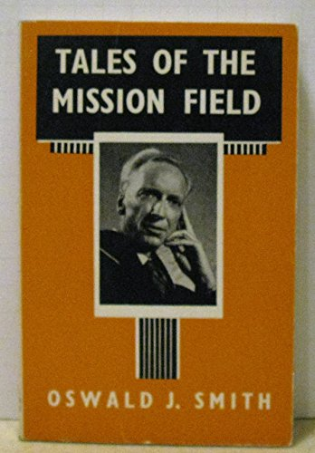 Tales of the mission field,: Smith, Oswald J.