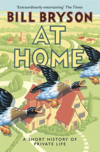 At Home 9780552777353 In  At Home , Bill Bryson applies the same irrepressible curiosity, irresistible wit, stylish prose and masterful storytelling that made  A Short History of Nearly Everything  one of the most lauded books of the last decade, and delivers one of the most entertaining and illuminating books ever written about the history of the way we live. Bill Bryson was struck one day by the thought that we devote a lot more time to studying the battles and wars of history than to considering what history really consists of: centuries of people quietly going about their daily business - eating, sleeping and merely endeavouring to get more comfortable. And that most of the key discoveries for humankind can be found in the very fabric of the houses in which we live. This inspired him to start a journey around his own house, an old rectory in Norfolk, wandering from room to room considering how the ordinary things in life came to be. Along the way he did a prodigious amount of research on the history of anything and everything, from architecture to electricity, from food preservation to epidemics, from the spice trade to the Eiffel Tower, from crinolines to toilets; and on the brilliant, creative and often eccentric minds behind them. And he discovered that, although there may seem to be nothing as unremarkable as our domestic lives, there is a huge amount of history, interest and excitement - and even a little danger - lurking in the corners of every home.