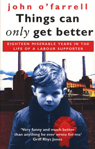9780552998031: Things Can Only Get Better: Eighteen Miserable Years in the Life of a Labour Supporter