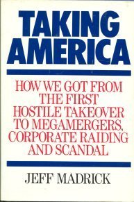 Taking America: How We Got from the First Hostile Takeover to Megamergers, Corporate Raiding, and ...