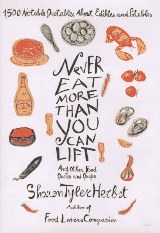 Never Eat More Than You Can Lift and Other Food Quotes and Quips: 1,500 Notable Quotables About Edibles and Potables (0553069012) by Sharon Tyler Herbst