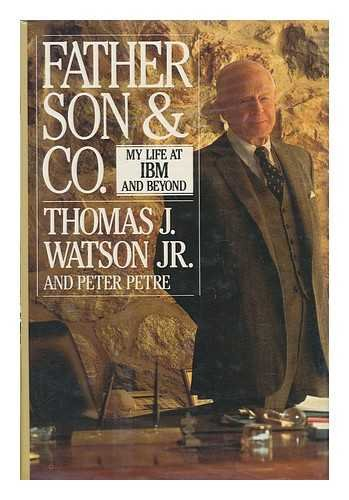 Father, Son, and Co.: My Life at IBM and Beyond: Watson, Thomas J.