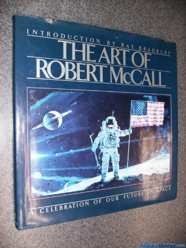 The Art of Robert McCall: A Celebration of Our Future in Space: Robert McCall (Ray Bradbury - ...
