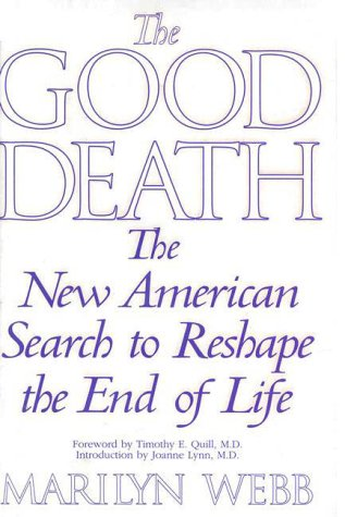 The Good Death : The New American Search to Reshape the End of Life: Webb, Marilyn