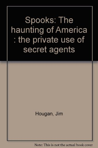 Spooks: The haunting of America : the private use of secret agents: Jim Hougan