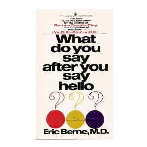 What Do You Say After You Say Hello?: The Psychology of Human Destiny: Eric Berne, M.D.