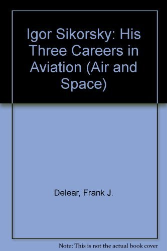 IGOR SIKORSKY: THREE CAREERS IN AVIATION (Air and Space): Delear, Frank J.
