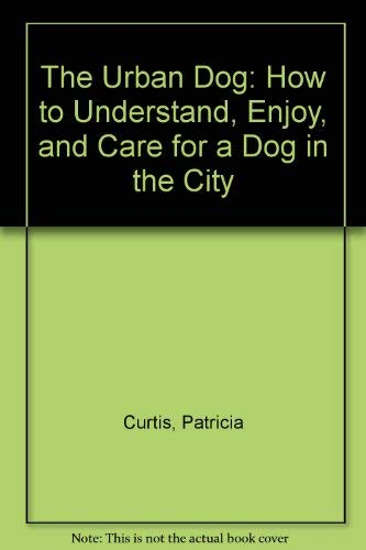 The Urban Dog: How to Understand, Enjoy, and Care for a Dog in the City