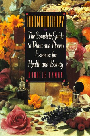 Aromatherapy: The Complete Guide to Plant and Flower Essences for Health and Beauty: Ryman, Daniele