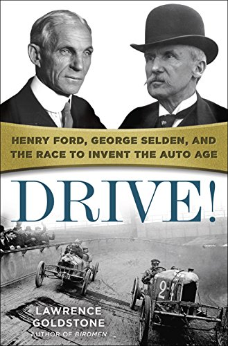 Drive!: Henry Ford, George Selden, and the Race to Invent the Auto Age: Goldstone, Lawrence