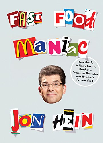 Fast Food Maniac: From Arby s to White Castle, One Man s Supersized Obsession with America s Favorite Food