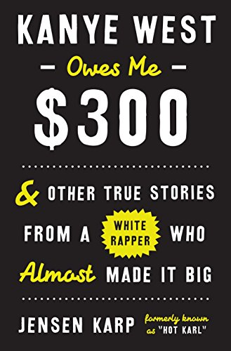9780553448153: Kanye West Owes Me $300: And Other True Stories from a White Rapper Who Almost Made It Big