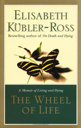 The Wheel of Life: A Memoir of Living and Dying: Elisabeth Kubler-Ross
