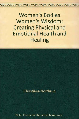 WOMEN'S BODIES, WOMEN'S WISDOM: Creating Physical and Emotional Health and Healing (9780553660197) by Christiane Northrup