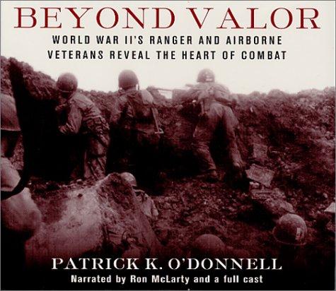 Beyond Valor : World War II's Ranger and Airborne Veterans Reveal the Heart of Combat: ...