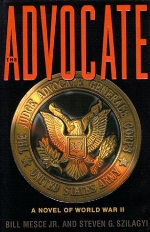 The Advocate: A Novel of World War II: Mesce Jr., Bill; Szilagyi, Steven G.