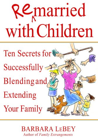Remarried With Children: Ten Secrets for Successfully Blending and Extending Your Family - Advanced...