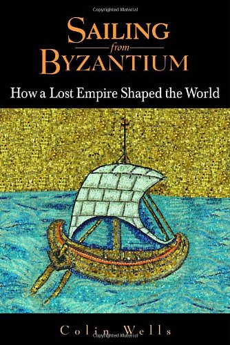 SAILING FROM BYZANTIUM. HOW A LOST EMPIRE SHAPED THE WORLD [HARDBACK]