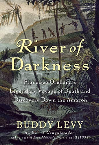 River of Darkness: Francisco Orellana's Legendary Voyage: Levy, Buddy