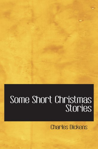 Some Short Christmas Stories: Dickens, Charles