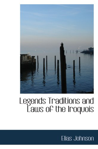 Legends Traditions and Laws of the Iroquois: or Six Nations and History of the Tuscarora India: ...