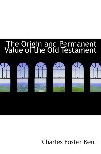 The Origin and Permanent Value of the Old Testament: Kent, Charles Foster