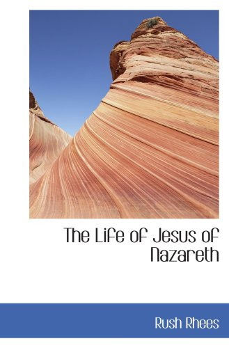The Life of Jesus of Nazareth: Rush Rhees
