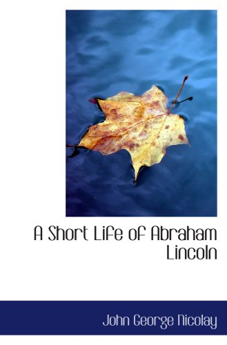 9780554046716: A Short Life of Abraham Lincoln: Condensed from Nicolay & Hay's Abraham Lincoln: A