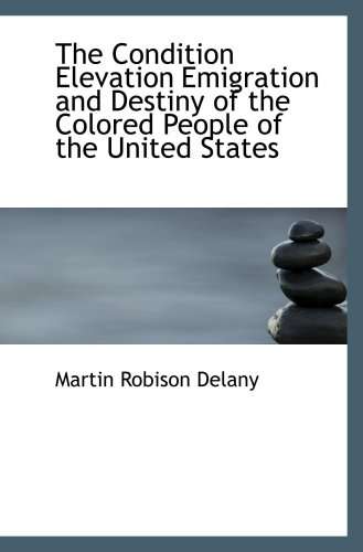 9780554050270: The Condition Elevation Emigration and Destiny of the Colored People of the United States