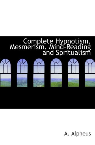 9780554103075: Complete Hypnotism, Mesmerism, Mind-Reading and Spritualism: How to Hypnotize: Being an Exhaustive and Practica